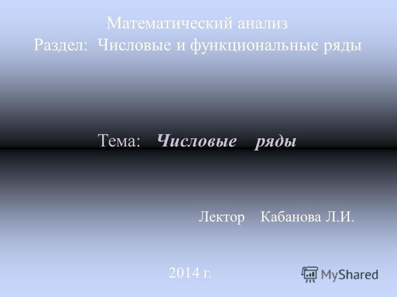 Лектор Кабанова Л. И. 2014 г. Математический анализ Раздел: Числовые и функциональные ряды Тема: Числовые ряды