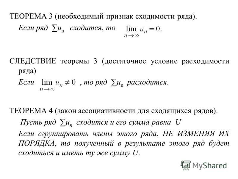 ТЕОРЕМА 3 (необходимый признак сходимости ряда). Если ряд u n сходится, то СЛЕДСТВИЕ теоремы 3 (достаточное условие расходимости ряда) Если, то ряд u n расходится. ТЕОРЕМА 4 (закон ассоциативности для сходящихся рядов). Пусть ряд u n сходится и его с