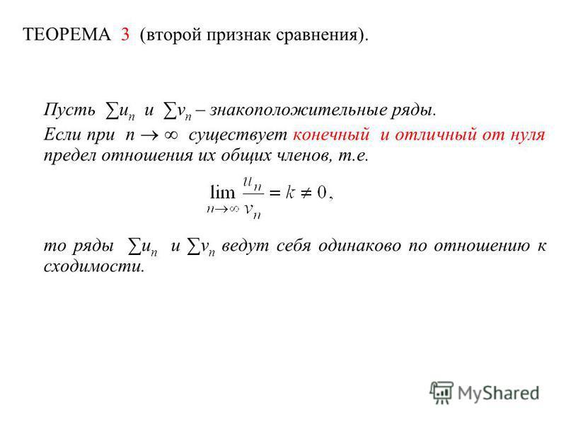 ТЕОРЕМА 3 (второй признак сравнения). Пусть u n и v n – знакоположительные ряды. Если при n существует конечный и отличный от нуля предел отношения их общих членов, т.е. то ряды u n и v n ведут себя одинаково по отношению к сходимости.