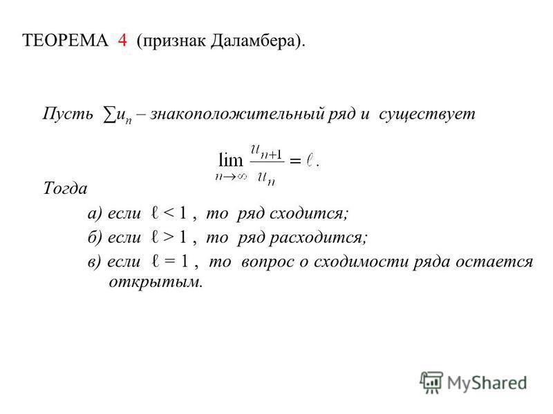 ТЕОРЕМА 4 (признак Даламбера). Пусть u n – знакоположительный ряд и существует Тогда а) если < 1, то ряд сходится; б) если > 1, то ряд расходится; в) если = 1, то вопрос о сходимости ряда остается открытым.