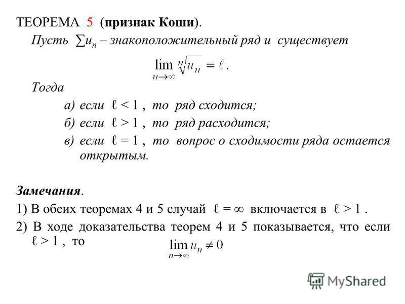 ТЕОРЕМА 5 (признак Коши). Пусть u n – знакоположительный ряд и существует Тогда а)если < 1, то ряд сходится; б)если > 1, то ряд расходится; в)если = 1, то вопрос о сходимости ряда остается открытым. Замечания. 1) В обеих теоремах 4 и 5 случай = включ