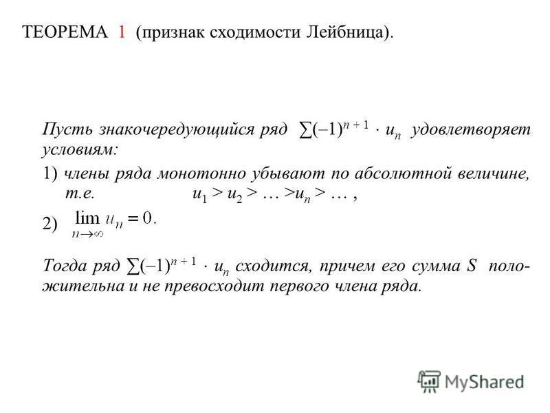 ТЕОРЕМА 1 (признак сходимости Лейбница). Пусть знакочередующийся ряд (–1) n + 1 u n удовлетворяет условиям: 1) члены ряда монотонно убывают по абсолютной величине, т.е.u 1 > u 2 > … >u n > …, 2) Тогда ряд (–1) n + 1 u n сходится, причем его сумма S п