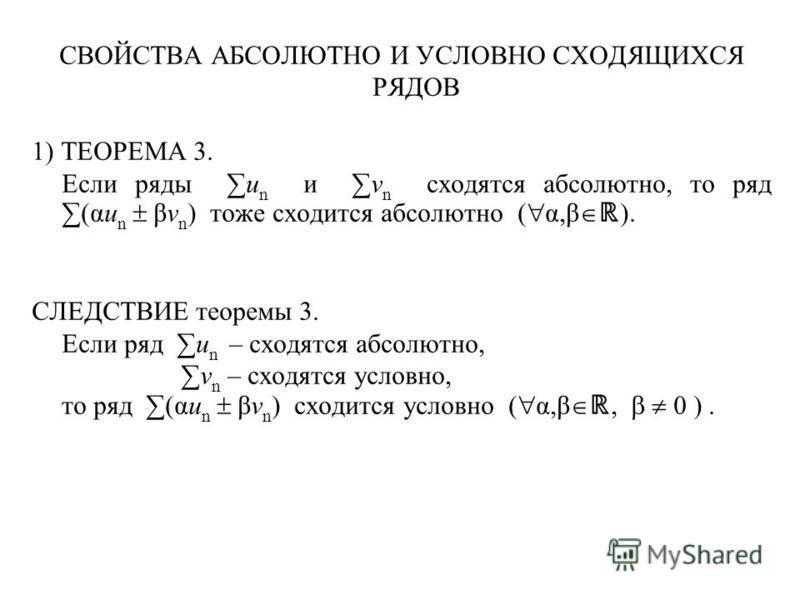 СВОЙСТВА АБСОЛЮТНО И УСЛОВНО СХОДЯЩИХСЯ РЯДОВ 1) ТЕОРЕМА 3. Если ряды u n и v n сходятся абсолютно, то ряд (αu n βv n ) тоже сходится абсолютно ( α,β ). СЛЕДСТВИЕ теоремы 3. Если ряд u n – сходятся абсолютно, v n – сходятся условно, то ряд (αu n βv n