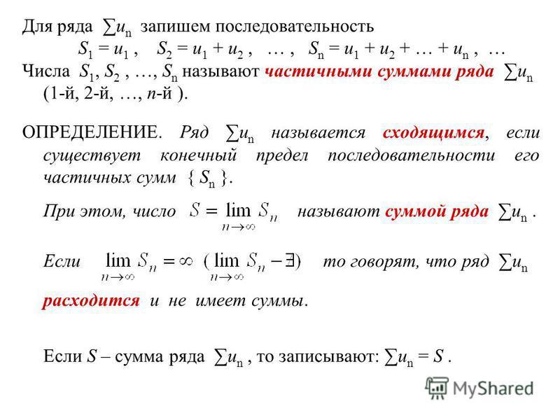 Для ряда u n запишем последовательность S 1 = u 1, S 2 = u 1 + u 2, …, S n = u 1 + u 2 + … + u n, … Числа S 1, S 2, …, S n называют частичными суммами ряда u n (1-й, 2-й, …, n-й ). ОПРЕДЕЛЕНИЕ. Ряд u n называется сходящимся, если существует конечный