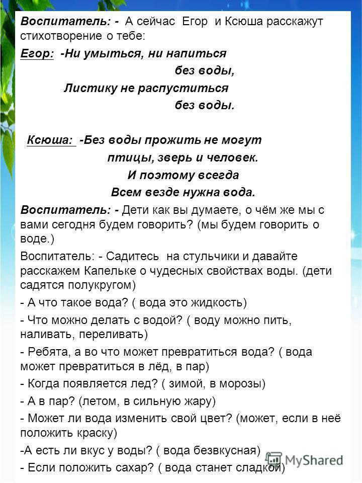 Воспитатель: - А сейчас Егор и Ксюша расскажут стихотворение о тебе: Егор: -Ни умыться, ни напиться без воды, Листику не распуститься без воды. Ксюша: -Без воды прожить не могут птицы, зверь и человек. И поэтому всегда Всем везде нужна вода. Воспитат