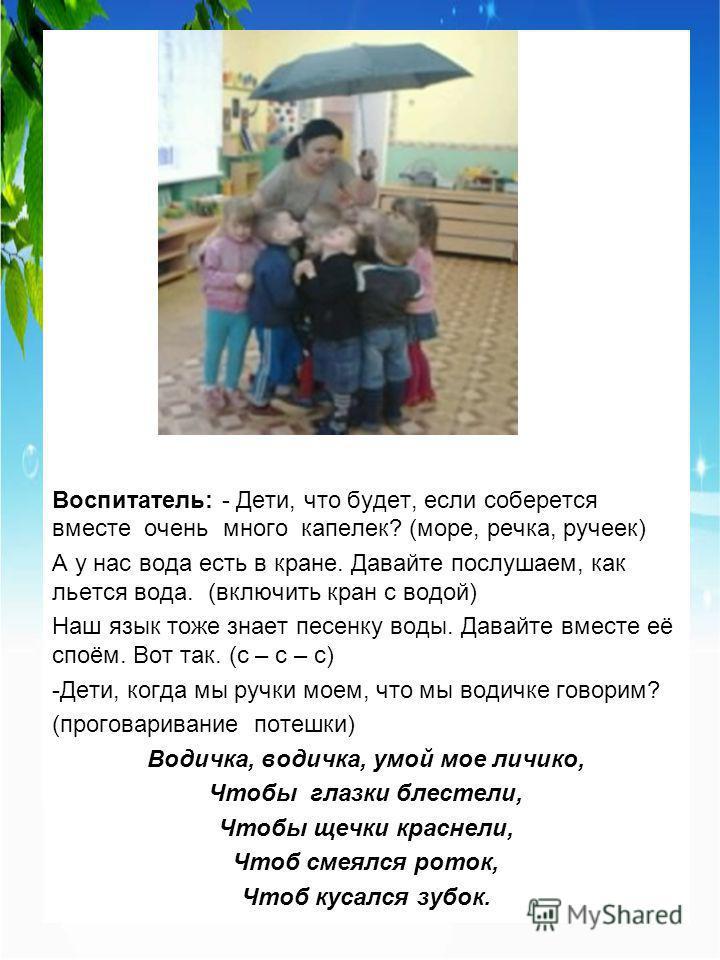 Воспитатель: - Дети, что будет, если соберется вместе очень много капелек? (море, речка, ручеек) А у нас вода есть в кране. Давайте послушаем, как льется вода. (включить кран с водой) Наш язык тоже знает песенку воды. Давайте вместе её споём. Вот так