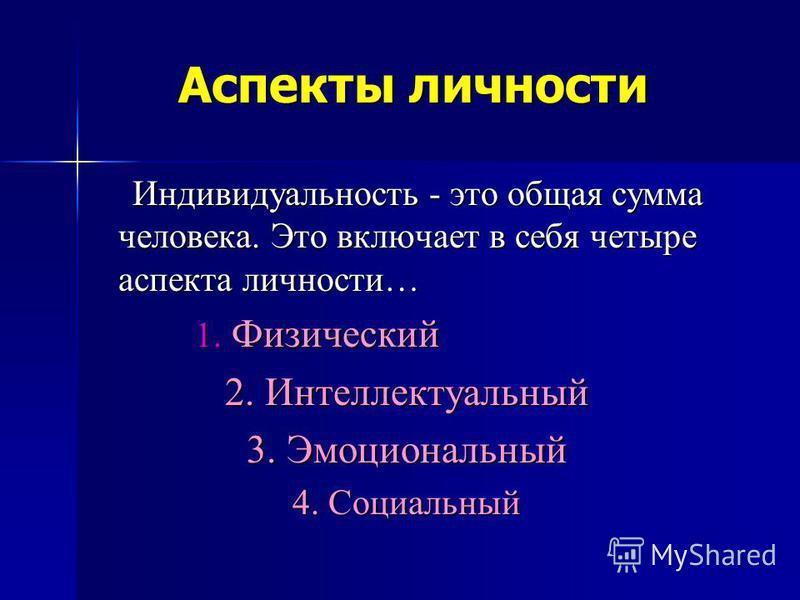 Аспекты личности Индивидуальность - это общая сумма человека. Это включает в себя четыре аспекта личности… 1. Физический 2. Интеллектуальный 3. Эмоциональный 4. Социальный