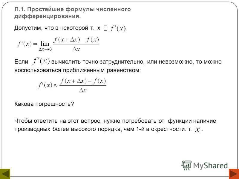 П.1. Простейшие формулы численного дифференцирования. Допустим, что в некоторой т. х Если вычислить точно затруднительно, или невозможно, то можно воспользоваться приближенным равенством: Какова погрешность? Чтобы ответить на этот вопрос, нужно потре