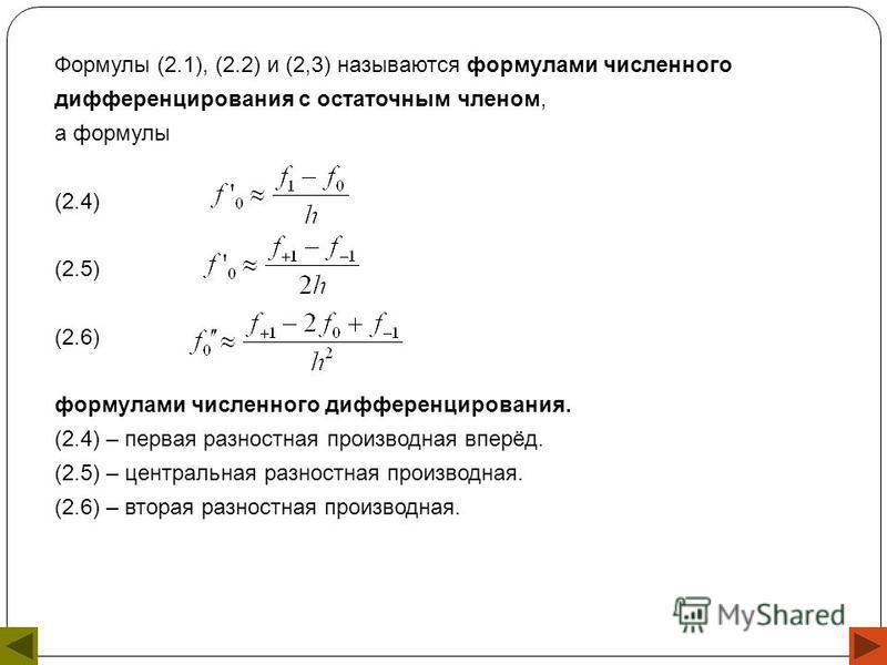 Формулы (2.1), (2.2) и (2,3) называются формулами численного дифференцирования с остаточным членом, а формулы (2.4) (2.5) (2.6) формулами численного дифференцирования. (2.4) – первая разностная производная вперёд. (2.5) – центральная разностная произ