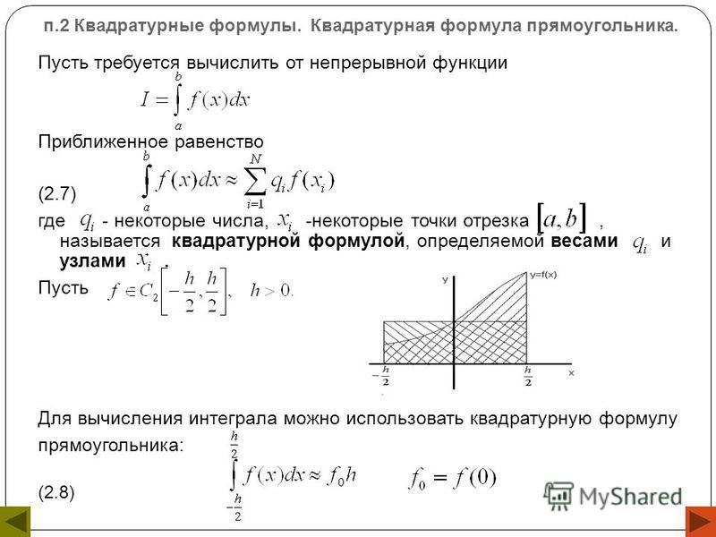 п.2 Квадратурные формулы. Квадратурная формула прямоугольника. Пусть требуется вычислить от непрерывной функции Приближенное равенство (2.7) где - некоторые числа, -некоторые точки отрезка, называется квадратурной формулой, определяемой весами и узла