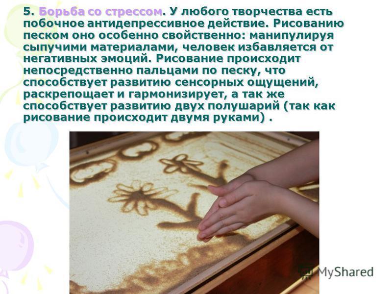 5. Борьба со стрессом. У любого творчества есть побочное антидепрессивное действие. Рисованию песком оно особенно свойственно: манипулируя сыпучими материалами, человек избавляется от негативных эмоций. Рисование происходит непосредственно пальцами п
