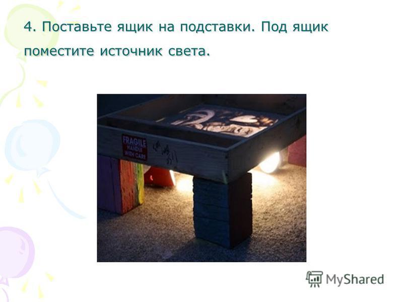 4. Поставьте ящик на подставки. Под ящик поместите источник света.