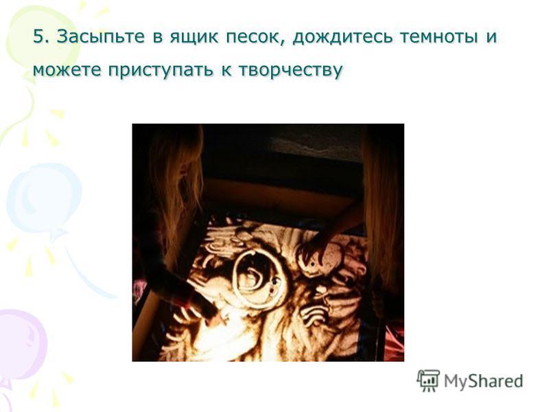 5. Засыпьте в ящик песок, дождитесь темноты и можете приступать к творчеству