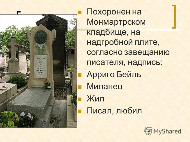 Похоронен на Монмартрском кладбище, на надгробной плите, согласно завещанию писателя, надпись: Арриго Бейль Миланец Жил Писал, любил