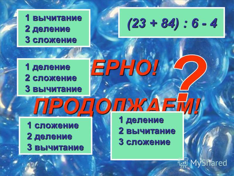 ВЕРНО! ПРОДОЛЖАЕМ! (23 + 84) : 6 - 4 1 деление 1 деление 2 сложение 2 сложение 3 вычитание 3 вычитание 1 сложение 1 сложение 2 деление 2 деление 3 вычитание 3 вычитание 1 вычитание 1 вычитание 2 деление 2 деление 3 сложение 3 сложение 1 деление 1 дел