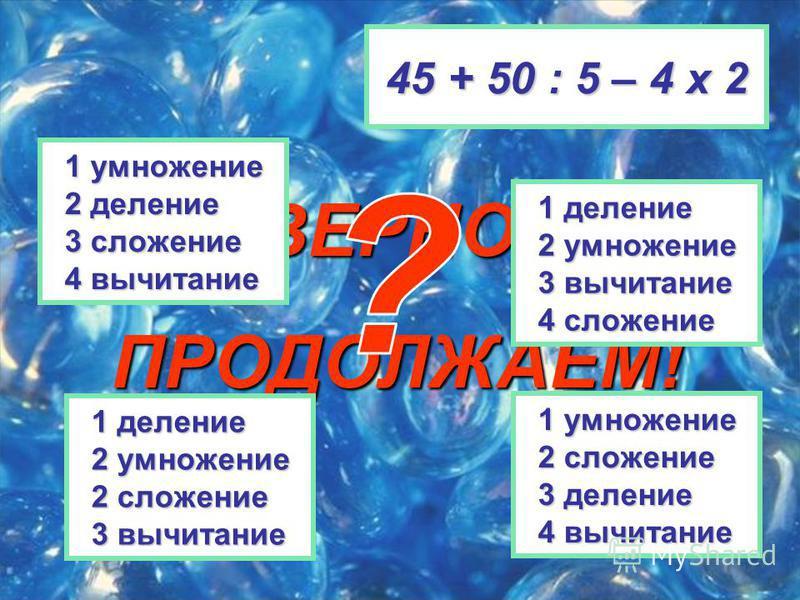 ВЕРНО! ПРОДОЛЖАЕМ! 45 + 50 : 5 – 4 х 2 1 деление 1 деление 2 умножение 2 умножение 2 сложение 2 сложение 3 вычитание 3 вычитание 1 умножение 1 умножение 2 сложение 2 сложение 3 деление 3 деление 4 вычитание 4 вычитание 1 деление 1 деление 2 умножение