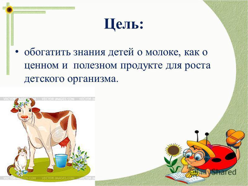 Цель: обогатить знания детей о молоке, как о ценном и полезном продукте для роста детского организма.