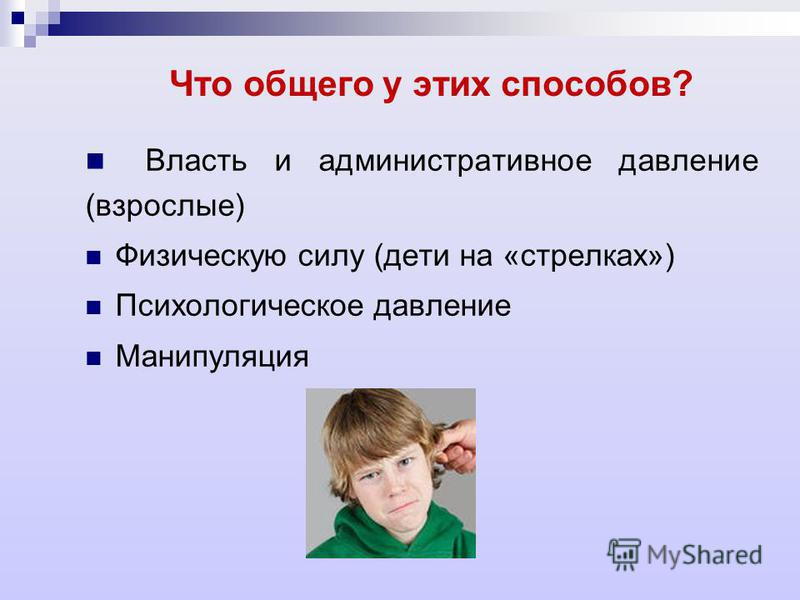 Что общего у этих способов? Власть и административное давление (взрослые) Физическую силу (дети на «стрелках») Психологическое давление Манипуляция
