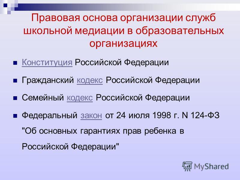 Правовая основа организации служб школьной медиации в образовательных организациях Конституция Российской Федерации Конституция Гражданский кодекс Российской Федерациикодекс Семейный кодекс Российской Федерациикодекс Федеральный закон от 24 июля 1998