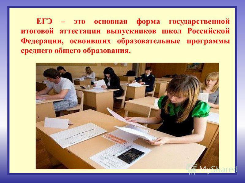 ЕГЭ – это основная форма государственной итоговой аттестации выпускников школ Российской Федерации, освоивших образовательные программы среднего общего образования.