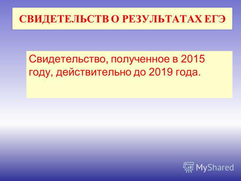 СВИДЕТЕЛЬСТВ О РЕЗУЛЬТАТАХ ЕГЭ Свидетельство, полученное в 2015 году, действительно до 2019 года.