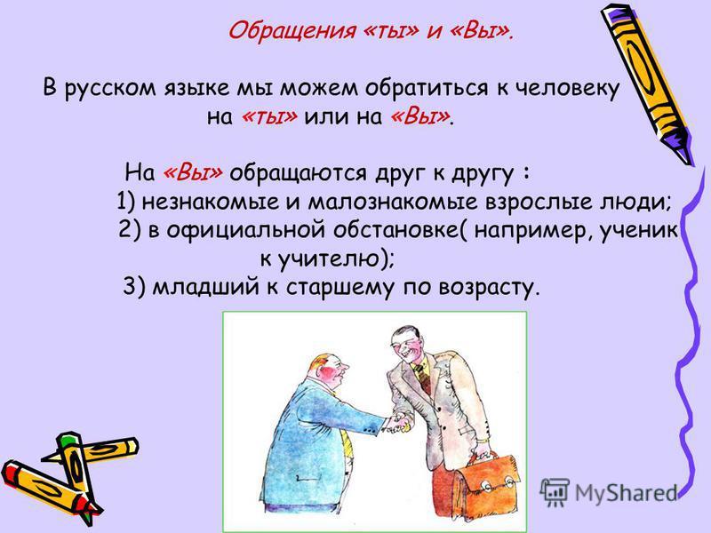 Обращения «ты» и «Вы». В русском языке мы можем обратиться к человеку на «ты» или на «Вы». На «Вы» обращаются друг к другу : 1) незнакомые и малознакомые взрослые люди; 2) в официальной обстановке( например, ученик к учителю); 3) младший к старшему п