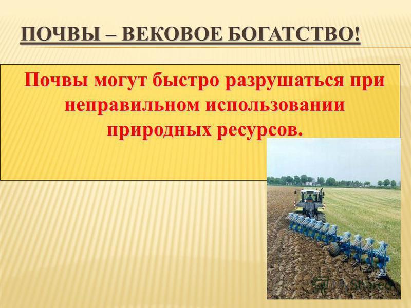ПОЧВЫ – ВЕКОВОЕ БОГАТСТВО! Почвы могут быстро разрушаться при неправильном использовании природных ресурсов.