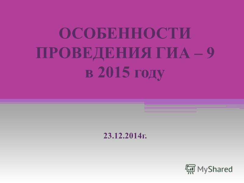 ОСОБЕННОСТИ ПРОВЕДЕНИЯ ГИА – 9 в 2015 году 23.12.2014 г.
