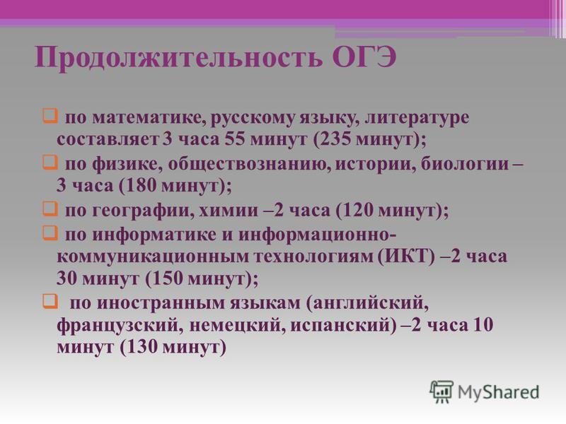 Продолжительность ОГЭ по математике, русскому языку, литературе составляет 3 часа 55 минут (235 минут); по физике, обществознанию, истории, биологии – 3 часа (180 минут); по географии, химии –2 часа (120 минут); по информатике и информационно- коммун