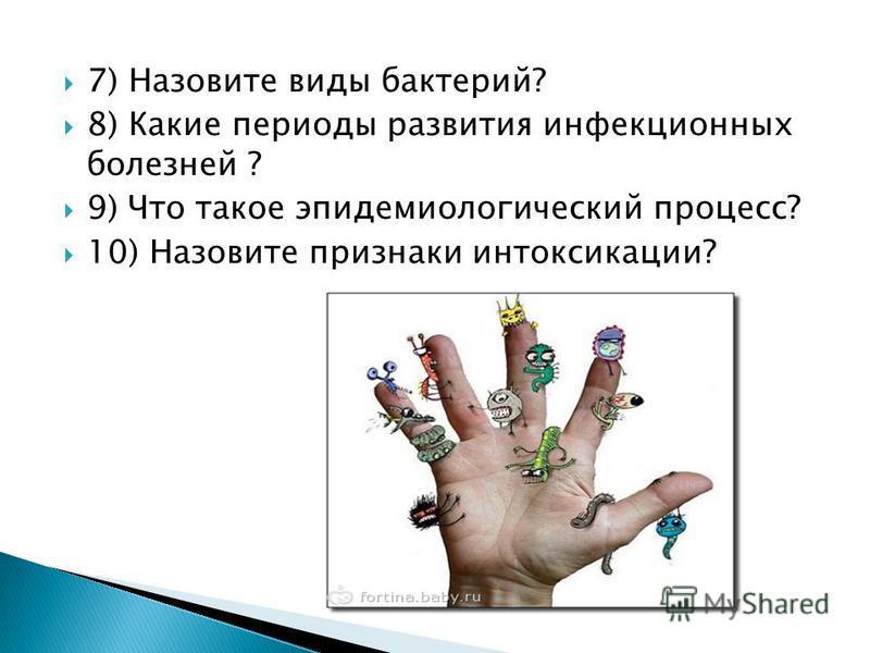 7) Назовите виды бактерий? 8) Какие периоды развития инфекционных болезней ? 9) Что такое эпидемиологический процесс? 10) Назовите признаки интоксикации?