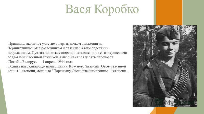 Вася Коробко Принимал активное участие в партизанском движении на Черниговщине. Был разведчиком и связным, а впоследствии - подрывником. Пустил под откос шестнадцать эшелонов с гитлеровскими солдатами и военной техникой, вывел из строя десять паровоз