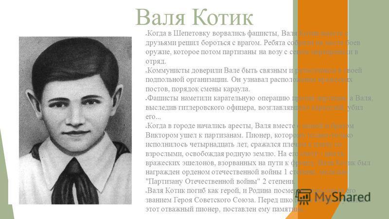 Валя Котик Когда в Шепетовку ворвались фашисты, Валя Котик вместе с друзьями решил бороться с врагом. Ребята собрали на месте боев оружие, которое потом партизаны на возу с сеном переправили в отряд. Коммунисты доверили Вале быть связным и разведчико