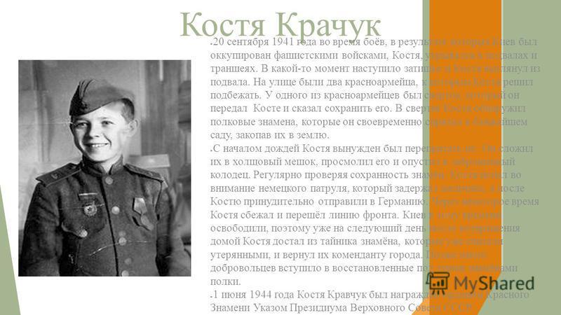 Костя Крачук 20 сентября 1941 года во время боёв, в результате которых Киев был оккупирован фашистскими войсками, Костя, укрывался в подвалах и траншеях. В какой-то момент наступило затишье и Костя выглянул из подвала. На улице были два красноармейца