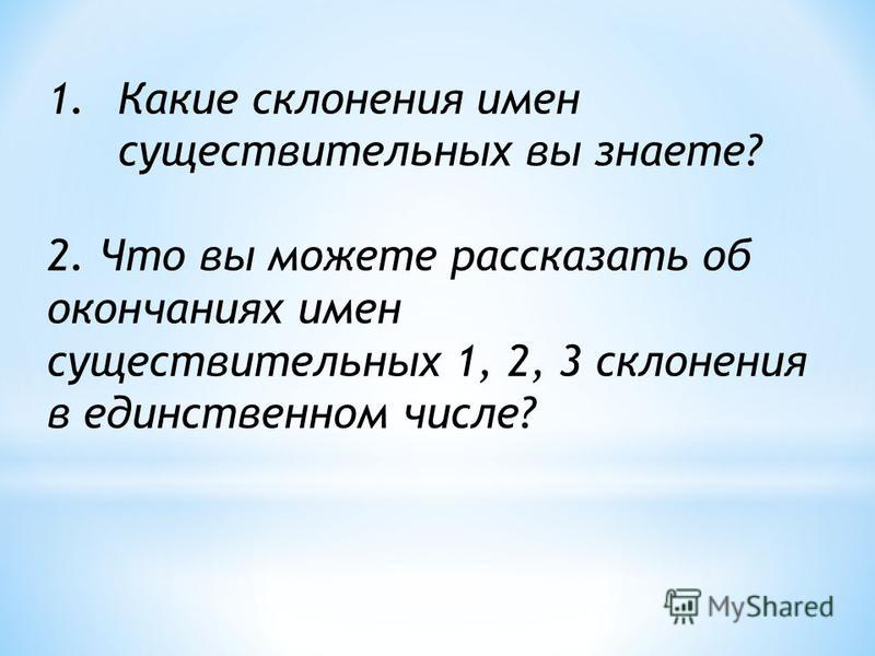 1. Какие склонения имен существительных вы знаете? 2. Что вы можете рассказать об окончаниях имен существительных 1, 2, 3 склонения в единственном числе?