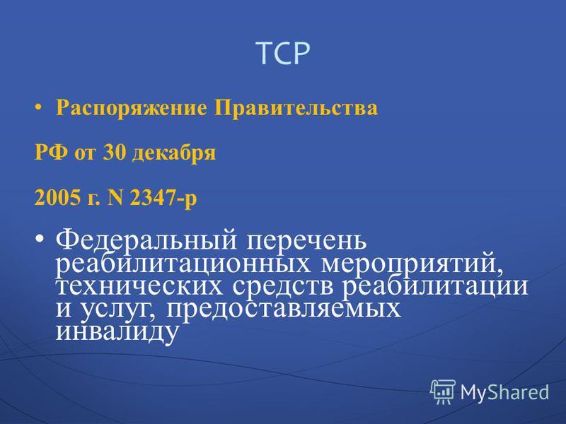 ТСР Распоряжение Правительства РФ от 30 декабря 2005 г. N 2347-р Федеральный перечень реабилитационных мероприятий, технических средств реабилитации и услуг, предоставляемых инвалиду