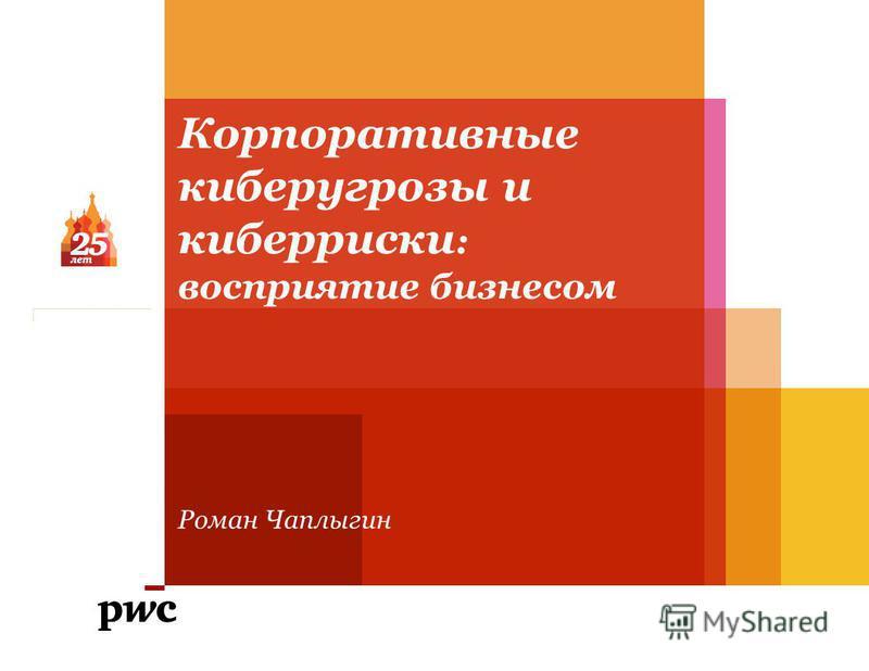 Корпоративные кибер угрозы и кибер риски : восприятие бизнесом Роман Чаплыгин