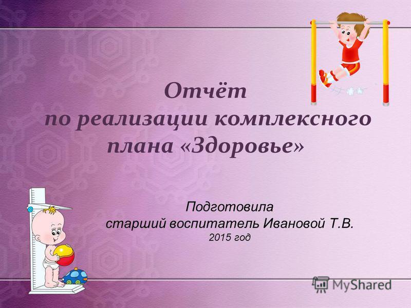 Отчёт по реализации комплексного плана «Здоровье» Подготовила старший воспитатель Ивановой Т.В. 2015 год
