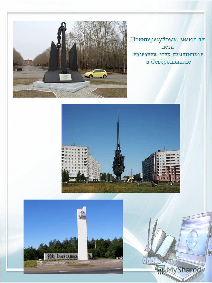 Поинтересуйтесь, знают ли дети названия этих памятников в Северодвинске