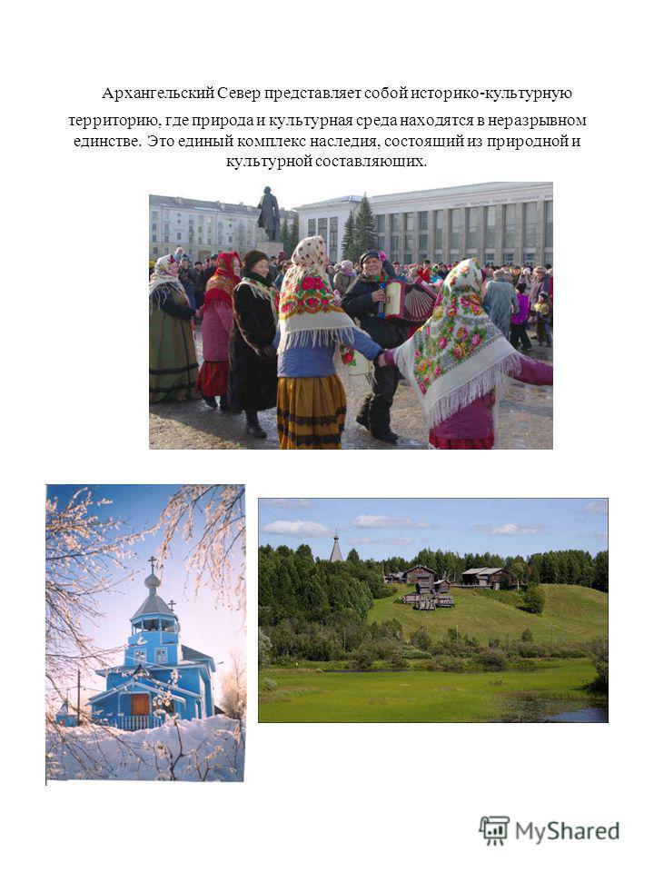 Архангельский Север представляет собой историко-культурную территорию, где природа и культурная среда находятся в неразрывном единстве. Это единый комплекс наследия, состоящий из природной и культурной составляющих.