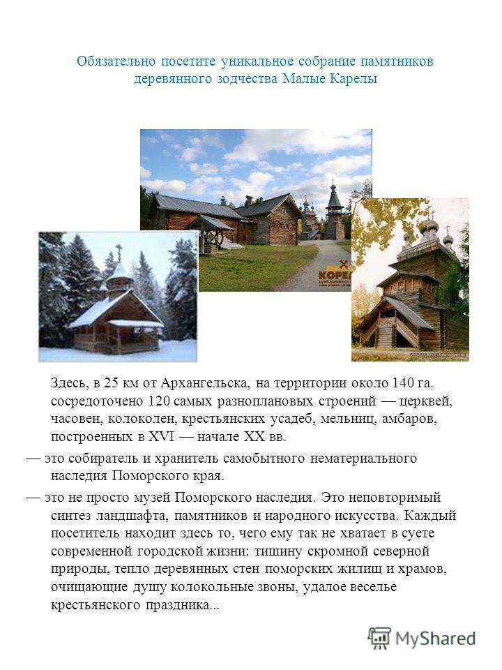 Обязательно посетите уникальное собрание памятников деревянного зодчества Малые Карелы Здесь, в 25 км от Архангельска, на территории около 140 га. сосредоточено 120 самых разноплановых строений церквей, часовен, колоколен, крестьянских усадеб, мельни