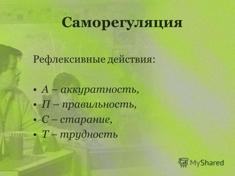 Саморегуляция Рефлексивные действия: А – аккуратность, П – правильность, С – старание, Т – трудность