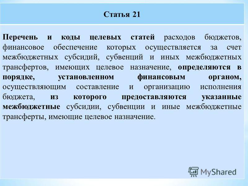 Статья 21 Перечень и коды целевых статей расходов бюджетов, финансовое обеспечение которых осуществляется за счет межбюджетных субсидий, субвенций и иных межбюджетных трансфертов, имеющих целевое назначение, определяются в порядке, установленном фина