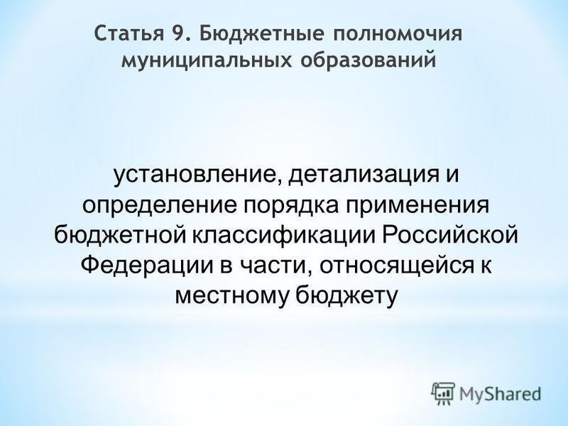 Статья 9. Бюджетные полномочия муниципальных образований установление, детализация и определение порядка применения бюджетной классификации Российской Федерации в части, относящейся к местному бюджету