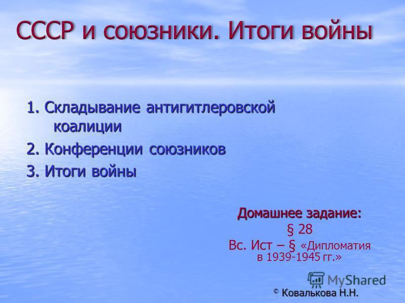 Домашнее задание: § 28 Вс. Ист – § «Дипломатия в 1939-1945 гг.» © Ковалькова Н.Н. 1. Складывание антигитлеровской коалиции 2. Конференции союзников 3. Итоги войны