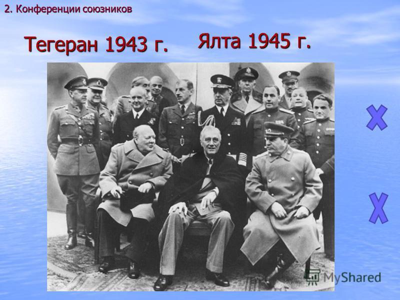 Тегеран 1943 г. 2. Конференции союзников Ялта 1945 г.
