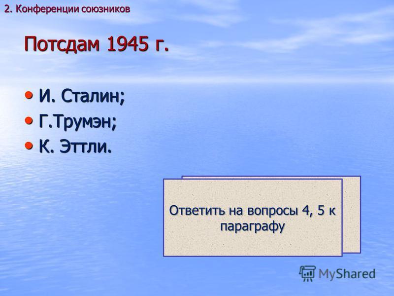 Потсдам 1945 г. И. Сталин; И. Сталин; Г.Трумэн; Г.Трумэн; К. Эттли. К. Эттли. 2. Конференции союзников Какие решения были приняты в Потсдаме? С. 220 Ответить на вопросы 4, 5 к параграфу
