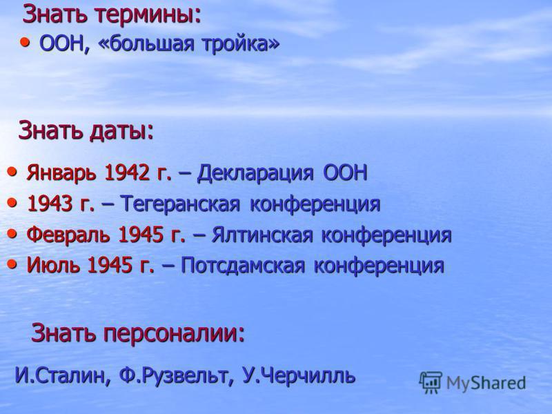Знать термины: ООН, «большая тройка» ООН, «большая тройка» Знать даты: Январь 1942 г. – Декларация ООН Январь 1942 г. – Декларация ООН 1943 г. – Тегеранская конференция 1943 г. – Тегеранская конференция Февраль 1945 г. – Ялтинская конференция Февраль