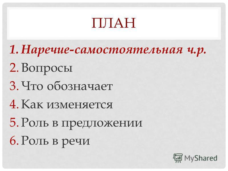 ПЛАН 1.Наречие-самостоятельная ч.р. 2. Вопросы 3. Что обозначает 4. Как изменяется 5. Роль в предложении 6. Роль в речи