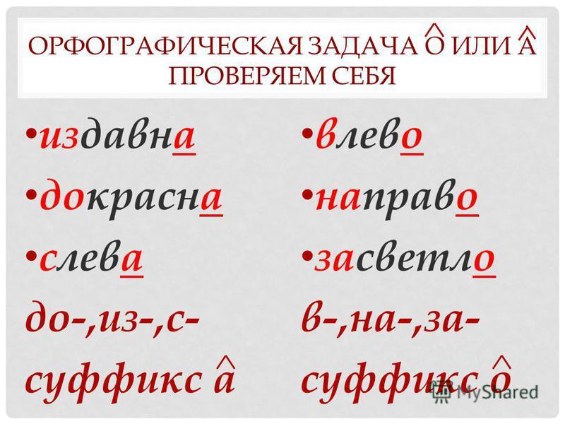 ОРФОГРАФИЧЕСКАЯ ЗАДАЧА О ИЛИ А ПРОВЕРЯЕМ СЕБЯ издавнаа докраснаа слова до-,из-,с- суффикс а ивлево неправо засветыо в-,на-,за- суффикс о
