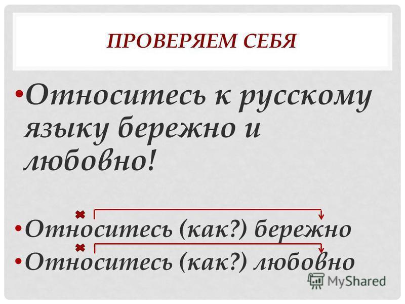 ПРОВЕРЯЕМ СЕБЯ Относитесь к русскому языку бережно и любовно! Относитесь (как?) бережно Относитесь (как?) любовно